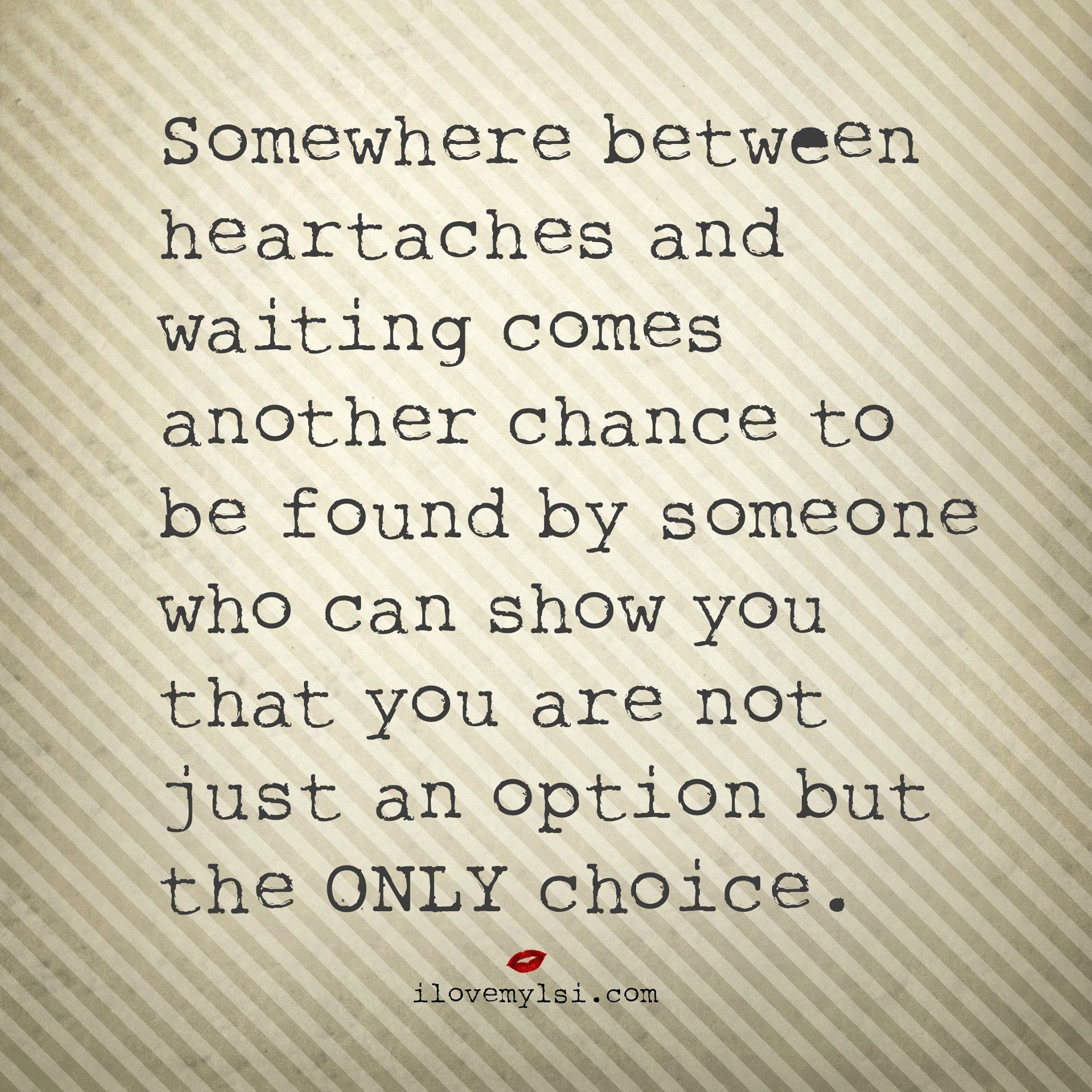 Somewhere between heartaches and waiting es another chance to be found by someone who can show you that you are not just an option but the ONLY choice