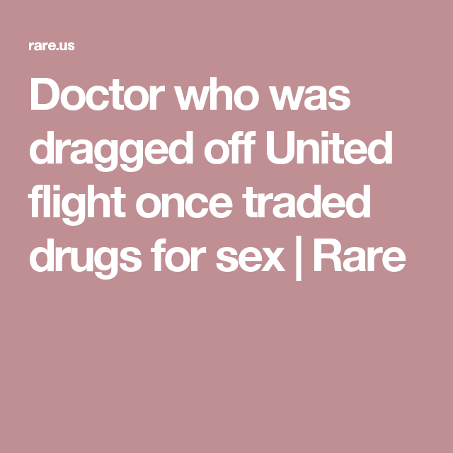 Doctor who was dragged off United flight once traded drugs for sex and paid  the price