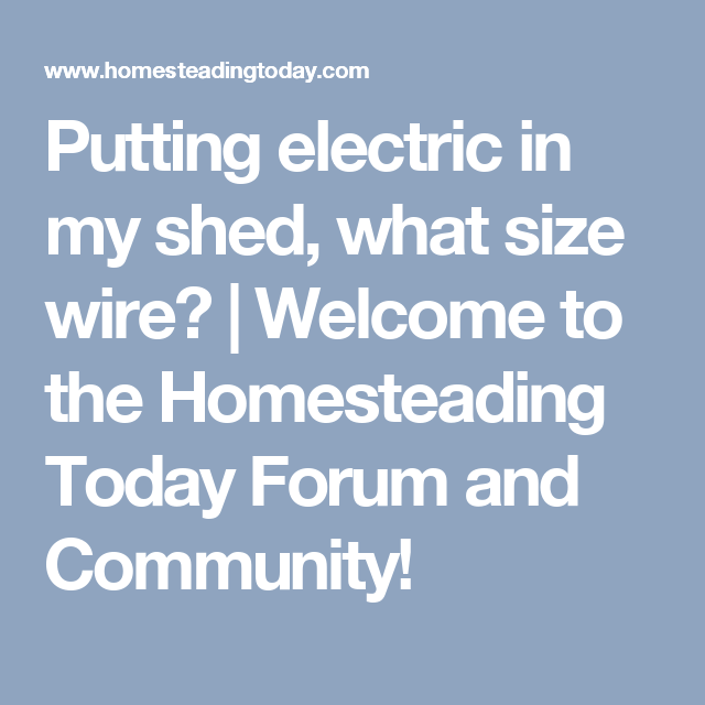 Putting electric in my shed, what size wire? | Welcome to the ...