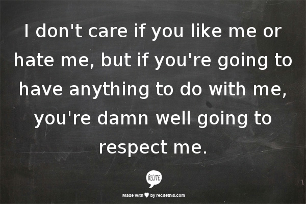 Love Me Or Hate Me Quotes Gorgeous Respect I Dont Care If You Like Me Or Hate Me But If Youre Going To