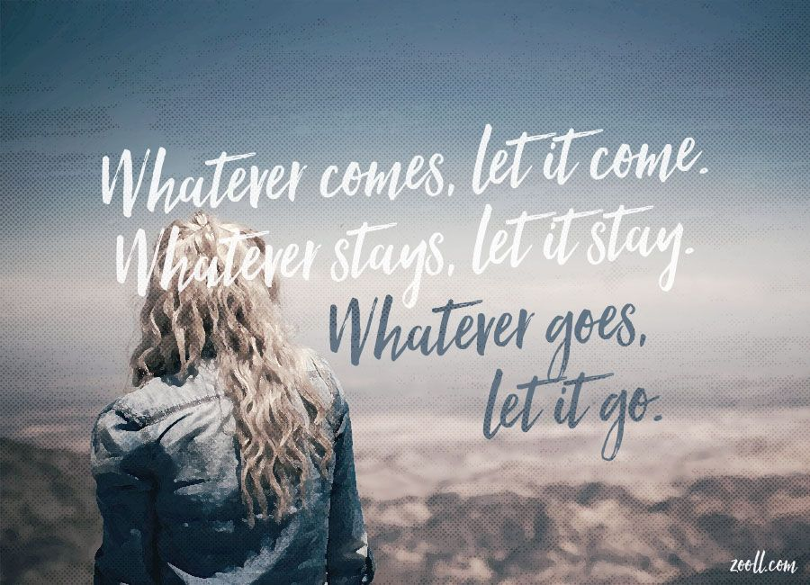 Zooll Com Quote Of The Week Whatever Comes Let It Come Whatever Stays Let It Stay Whatever Goes Let It Go Quote Of The Week Things To Come Let It Be