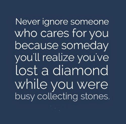 Never Ignore Someone Who Cares For You Because Someday You Ll Realize You Ve Lost A Diamond While You We Words Of Wisdom Quotes Ignoring Someone Love Me Quotes