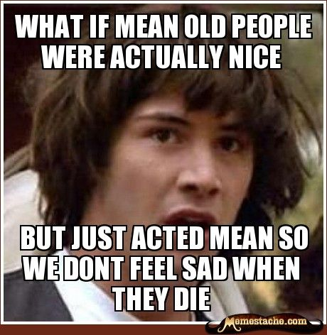 Be nice to grouchy old people, they could be nice