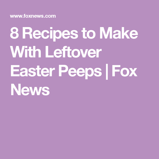 8 Recipes to Make With Leftover Easter Peeps | Fox News