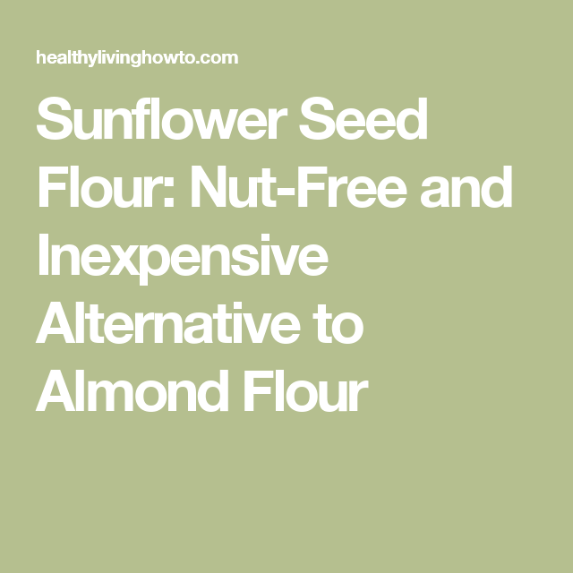 Sunflower Seed Flour: Nut-Free and Inexpensive Alternative to Almond Flour
