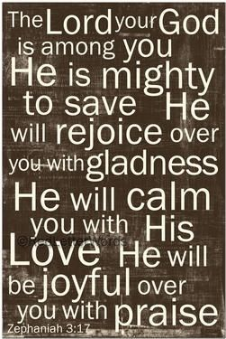"""""""The Lord your God is among you He is mighty to save. He will rejoice over you with gladness, he will calm you with his love. He will be joyful over you with praise."""" ~ Zephaniah 3:17 Bible Verse"""