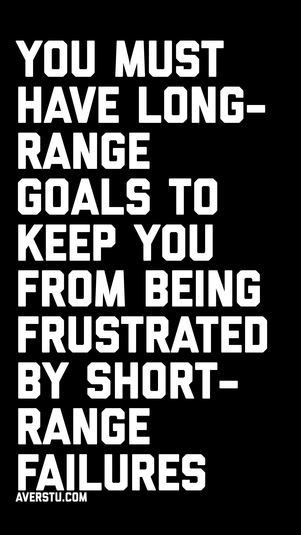 You Must Have Long Range Goals To Keep You From Being Frustrated By