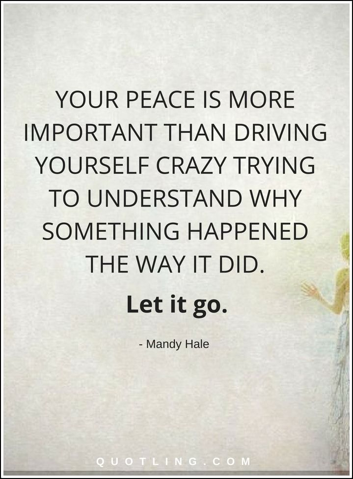 Let Go Quotes Your Peace Is More Important Than Driving Yourself Cool Let It Go Quotes