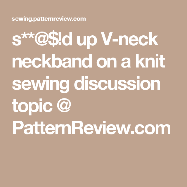 S**@$!d Up V-neck Neckband On A Knit Sewing Discussion