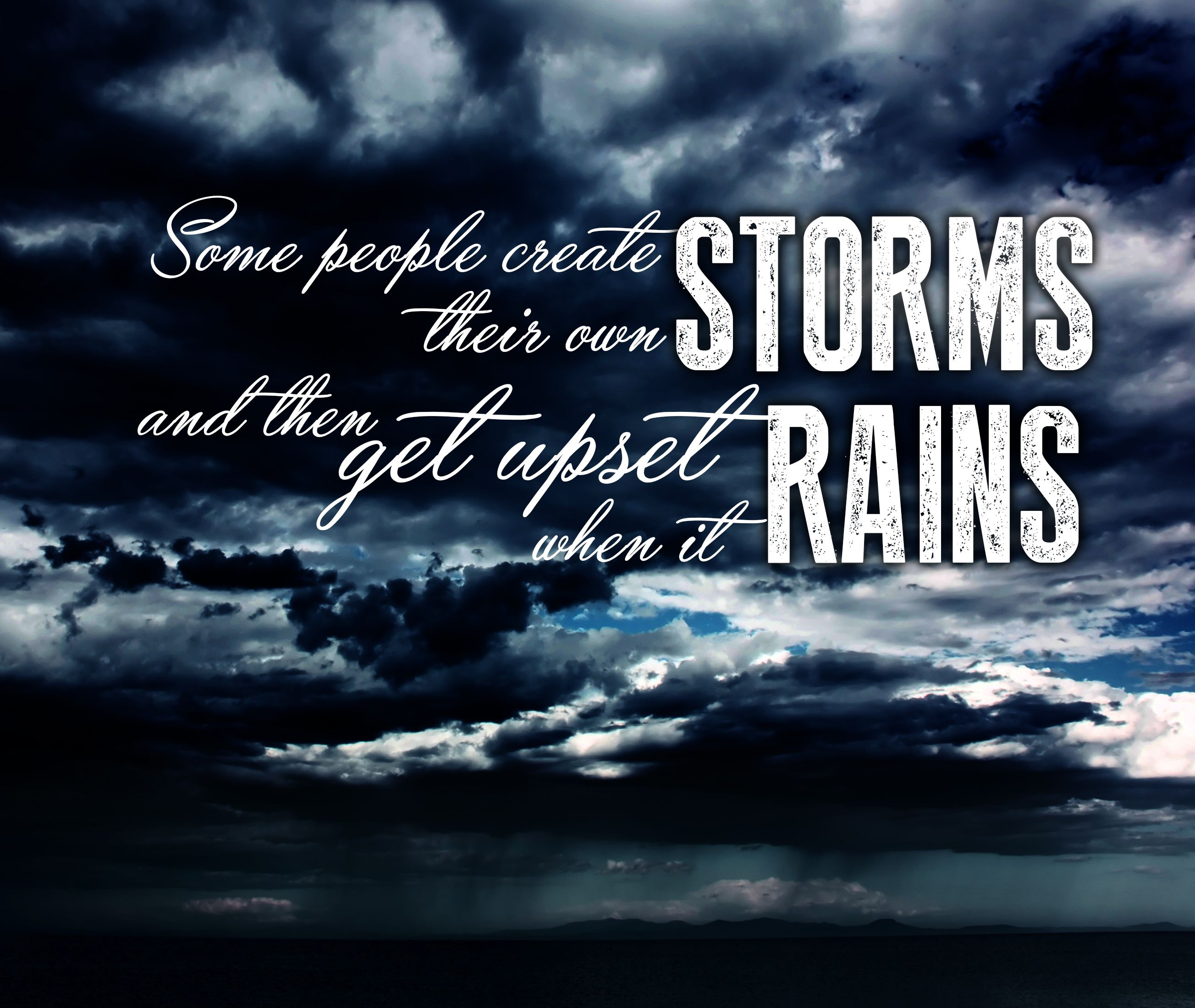 Upset Sayings: Some People Create Their Own Storms, And Then Get Upset