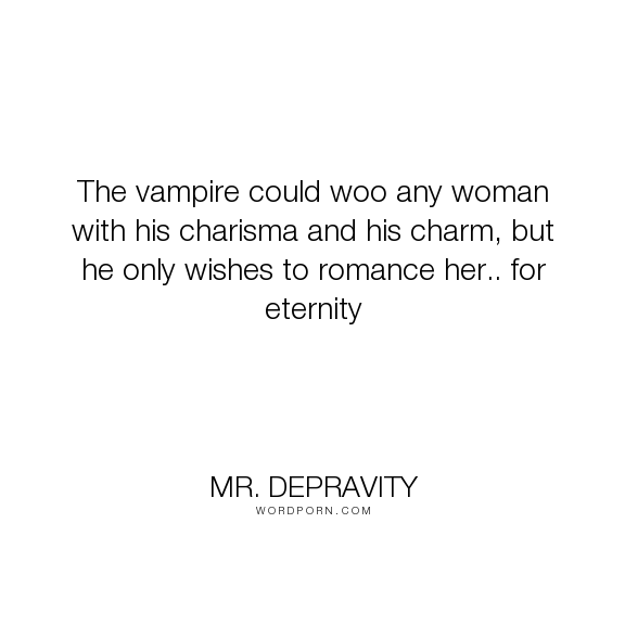 "Mr. Depravity - ""The vampire could woo any woman with his charisma and his charm, but he only wishes..."". romance, vampire, eternity, wooing, love, charm, charisma"