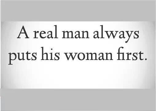 A Real Man Always Puts His Woman First.