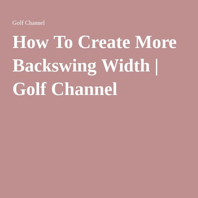 How To Create More Backswing Width Golf Channel Golf Swing