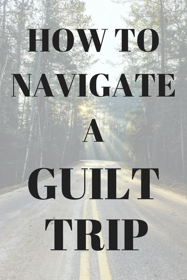 How To Navigate A Guilt Trip We All Have People In Our Lives That
