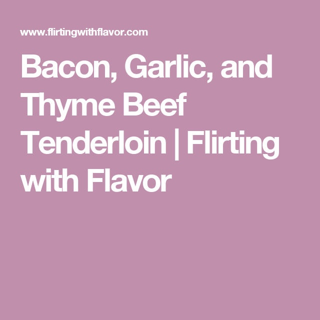 Bacon, Garlic, and Thyme Beef Tenderloin | Flirting with Flavor
