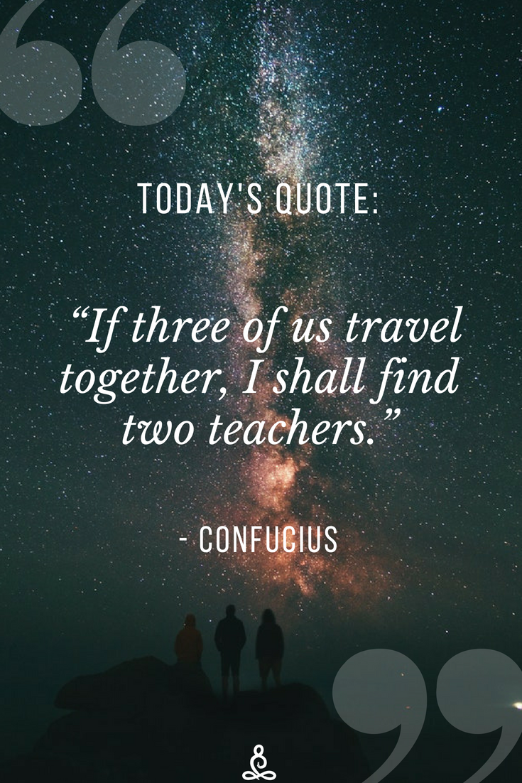 """Click here for more Inspirational Quotes!  """"If three of us travel together, I shall find two teachers."""" - Confucius #quotes #inspirationalquotes #inspiration #confucius #wisdom #wise"""