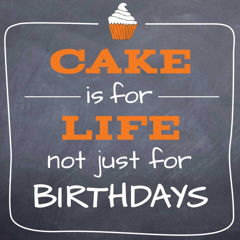 Cake Is For Life Not Just For Birthdays Sweet Words Of Wisdom