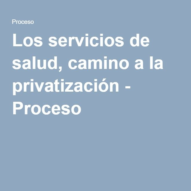 Los servicios de salud, camino a la privatización - Proceso