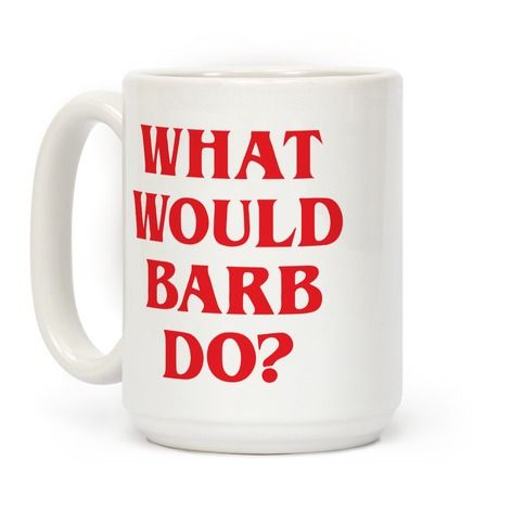 "When life gets you in confusing, strange situations just remember, ""What Would Barb Do"
