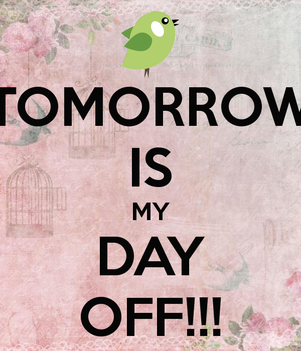 Tomorrow is my day off!