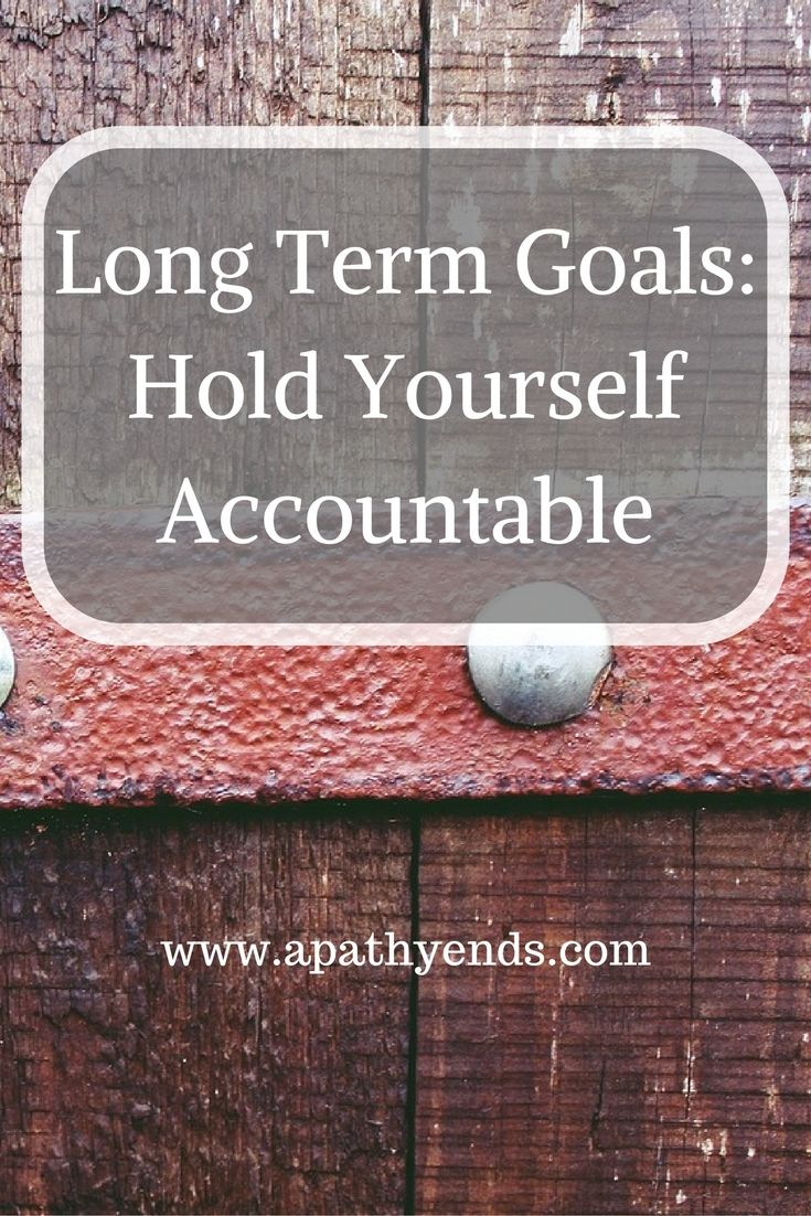 Long Term Goals Hold Yourself Accountable The Best Of Apathy Ends Long Term Goals Personal