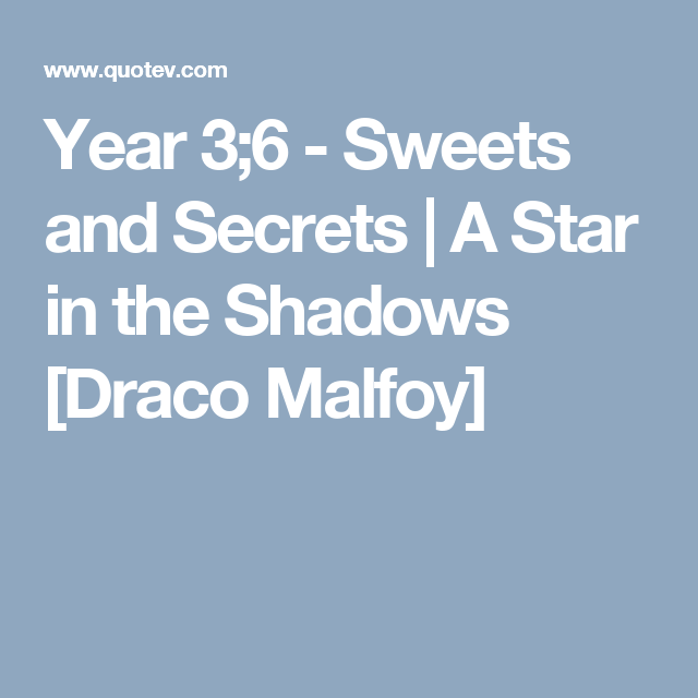 Year 3;6 - Sweets and Secrets | A Star in the Shadows [Draco Malfoy]