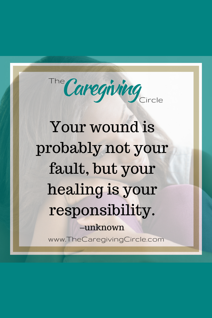 When Caregivers Need Healing >> Your Wound Is Probably Not Your Fault But Your Healing Is Your