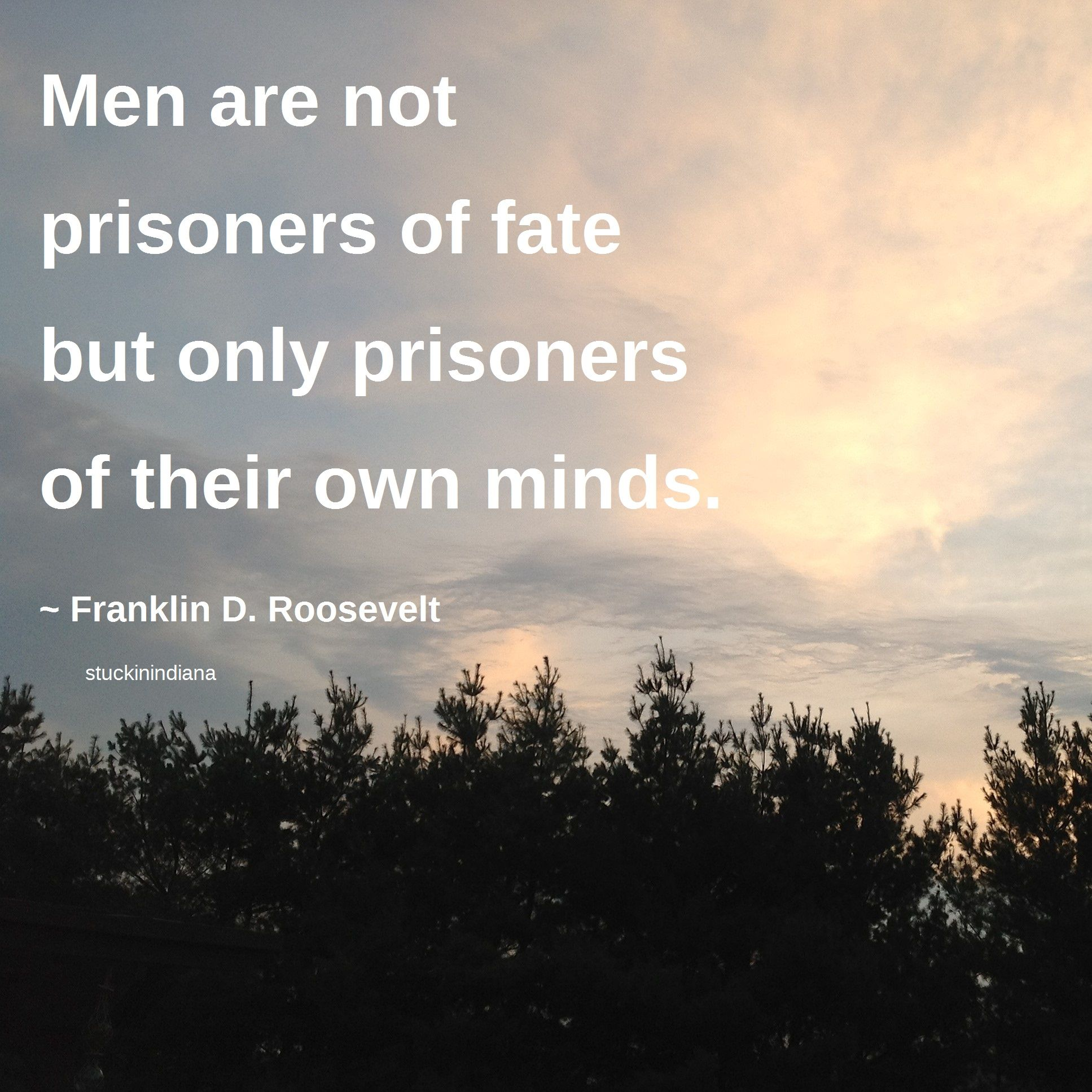 Franklin D Roosevelt Quotes Men Are Not Prisoners Of Fate But Only Prisoners Of Their Own