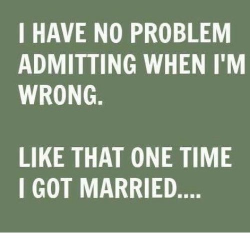 I HAVE NO PROBLEM ADMITTING WHEN I'M WRONG LIKE THAT ONE TIME I GOT MARRIED | Time Meme on ME.ME