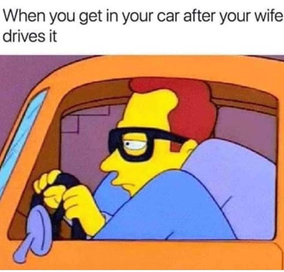 When You Get In Your Car After Your Wife Drives It Wife Driving Funny Car Memes Married Life Humor
