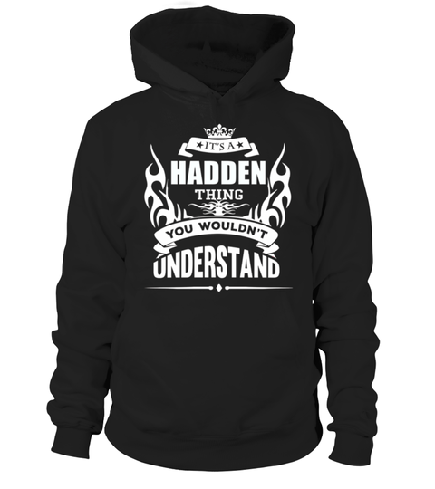 # HADDEN   It's HADDEN Thing You Wouldn't Understand  .  HOW TO ORDER: HADDEN - Its HADDEN Thing You Wouldnt Understand 1. Select the style and color you want: 2. Click Reserve it now3. Select size and quantity4. Enter shipping and billing information5. Done! Simple as that!TIPS: Buy 2 or more to save shipping cost!This is printable if you purchase only one piece. so dont worry, you will get yours.Guaranteed safe and secure checkout via:Paypal | VISA | MASTERCARD