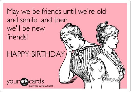May We Be Friends Until We Re Old And Senile And Then We Ll Be New Friends Happy Birthday Happy Birthday Quotes Funny Happy Birthday Quotes For Friends Happy Birthday Funny Ecards
