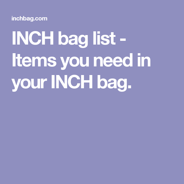 INCH bag list - Items you need in your INCH bag.