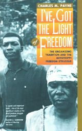 I've Got the Light of Freedom: The Organizing Tradition and the Mississippi Freedom Struggle ~ Charles M. Payne ~ University of California Press ~ 1996