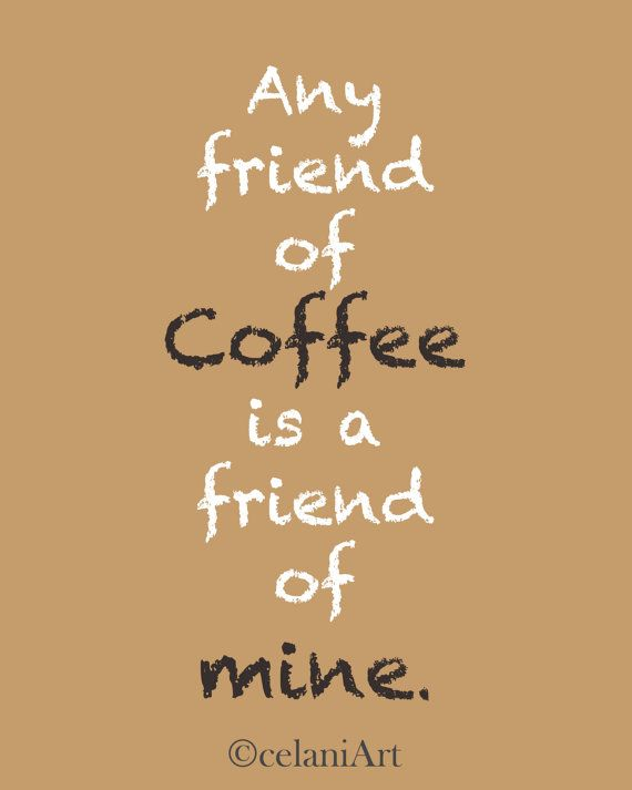 .Oh, So True...Love Coffee With A Friend!!