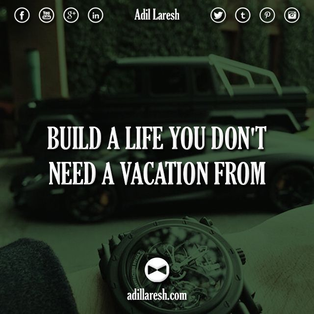 Need A Vacation Quotes: Build A Life You Don't Need A Vacation From. #motivation
