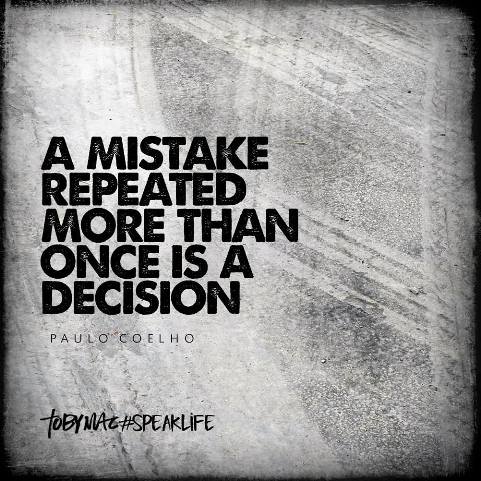 """A mistake repeated more than once is a decision."" Paulo"