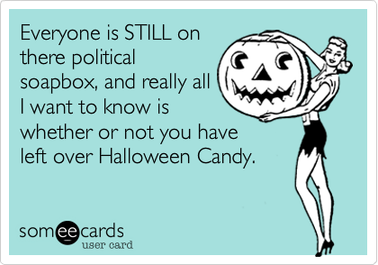 Everyone Is Still On There Political Soapbox And Really All I Want To Know Is Whether Or Not You Have Left Over Hallowee Ecards Funny Make Me Laugh Funny News