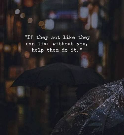 If They Act Like They Can Live Without You Help Them Do It