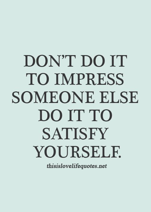 Dont Do It To Impress Someone Else Do It To Satisfy Yourself