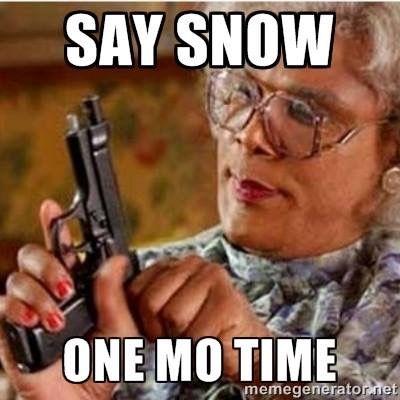 Say Snow One More Time Snow Meme Memes Memes Memes Pinterest