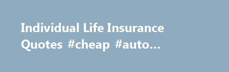 Individual Life Insurance Quotes #cheap #auto #insurance Http://insurances.
