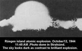 Rugen detonación de la bomba atómica el 12 de octubre de 1944. prisioneros de los campos de concentración fueron utilizados como conejillos de indias humanos y murió en las pruebas, llevado a cabo en la isla báltica de Rügen y en una zona de pruebas interior en Ohrdruf, Thüringen principios de 1945. Sin embargo, el arma atómica de Hitler no se acercó el potencial devastador de las bombas estadounidenses lanzadas sobre Hiroshima y Nagasaki. El arma era más comparable a una bomba sucia…