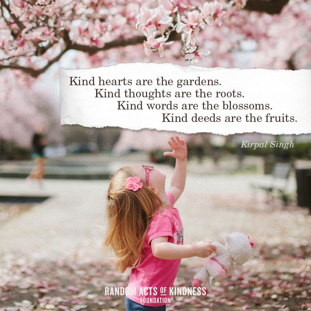 Kind hearts are the gardens. Kind thoughts are the roots. Kind ...