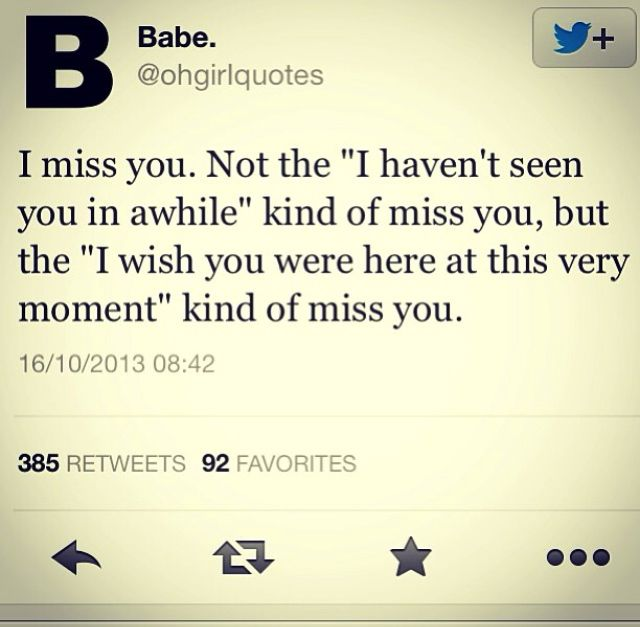 """I miss you. Not the """"I haven't seen you in a while"""" kind of miss you, but the """"I wish you were here at this very moment"""" kind of miss you."""