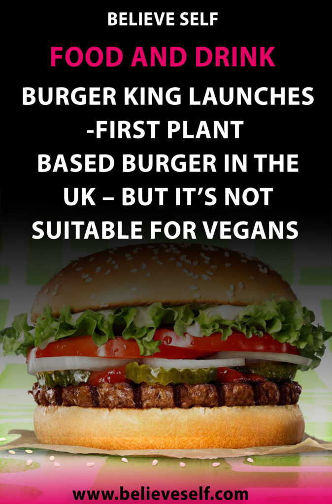 Burger King Launches First Plant Based Burger In The Uk But It S Not Suitable For Vegans Believe Self Food And Drink In 2020 Food And Drink Food Food Lover