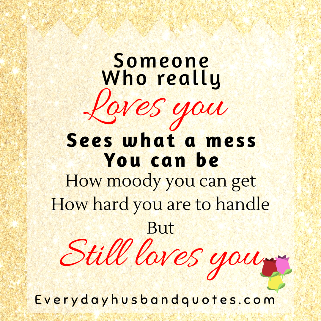 Husband someone special quotes someone who really loves you sees what a mess you can be how moody you can get how hard you are handle but still loves
