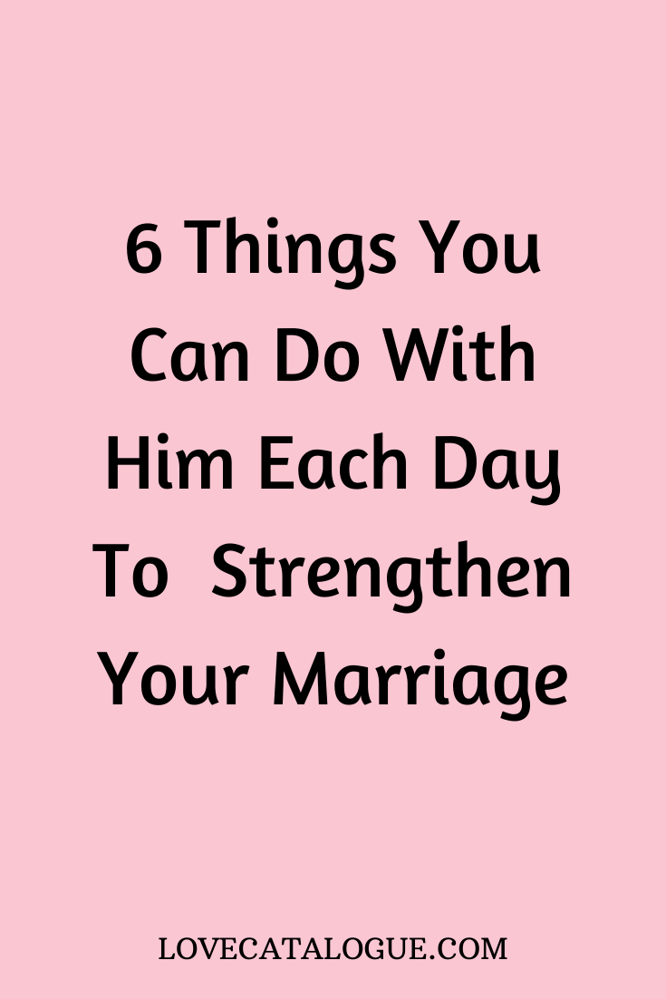 6 Things you can do with him each day to strengthen your marriage