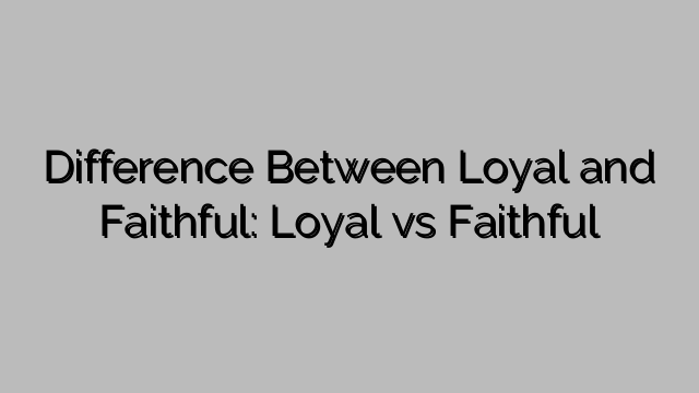 Difference Between Loyal And Faithful Loyal Vs Faithful