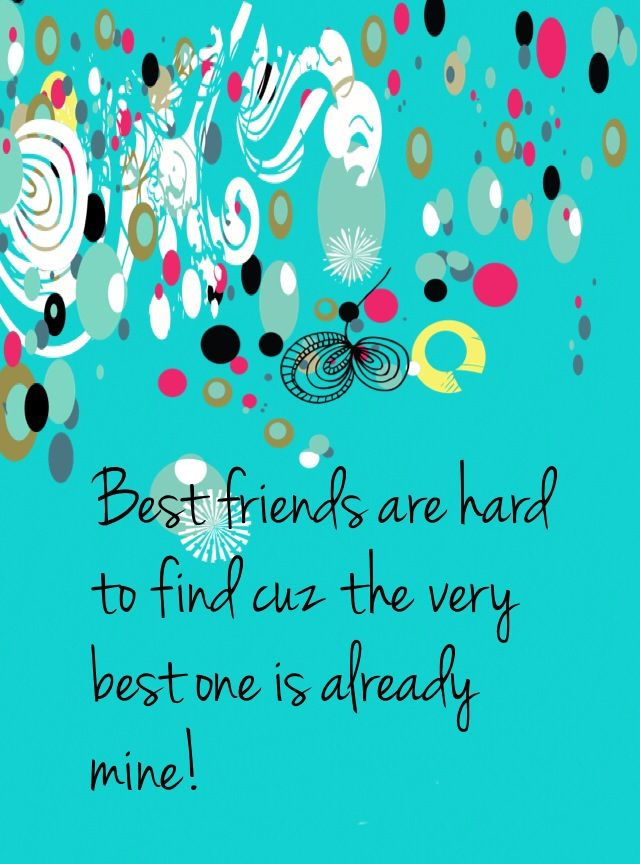 Best friends are hard to find cuz the very best one is